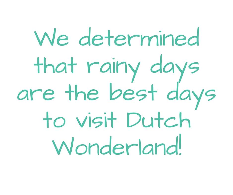 We determined that rainy days are the best days to visit Dutch Wonderland!